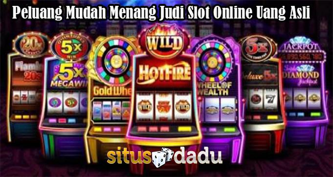 Peluang Mudah Menang Judi Slot Online Uang Asli